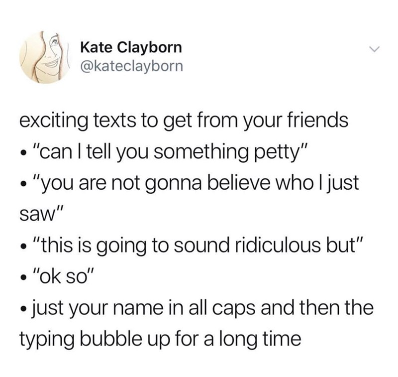 """Text - Kate Clayborn @kateclayborn exciting texts to get from your friends """"can I tell you something petty"""" """"you are not gonna believe who l just saw"""" """"this is going to sound ridiculous but"""" """"ok so"""" just your name in all caps and then the typing bubble up for a long time"""