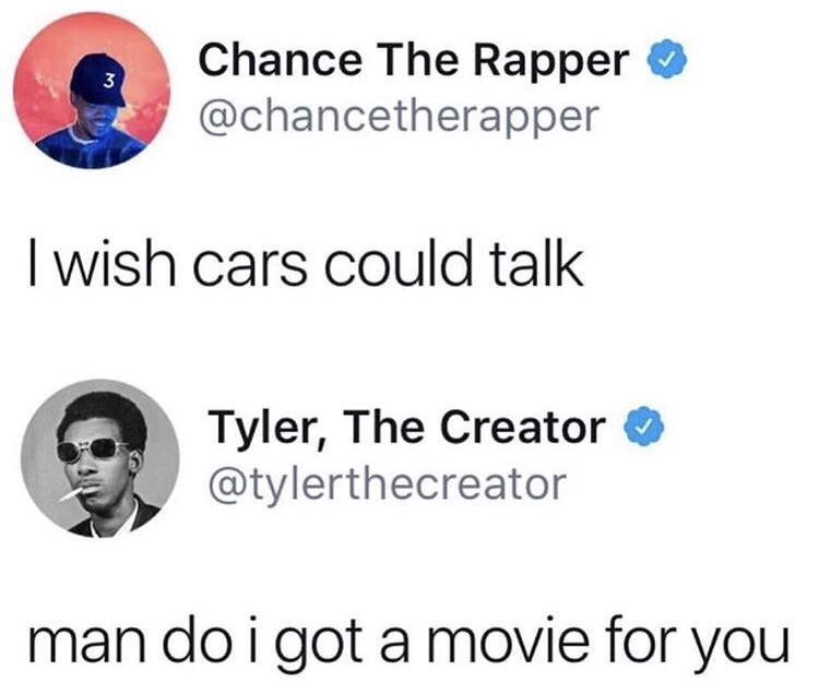 Text - Chance The Rapper @chancetherapper 3 I wish cars could talk Tyler, The Creator @tylerthecreator man do i got a movie for you