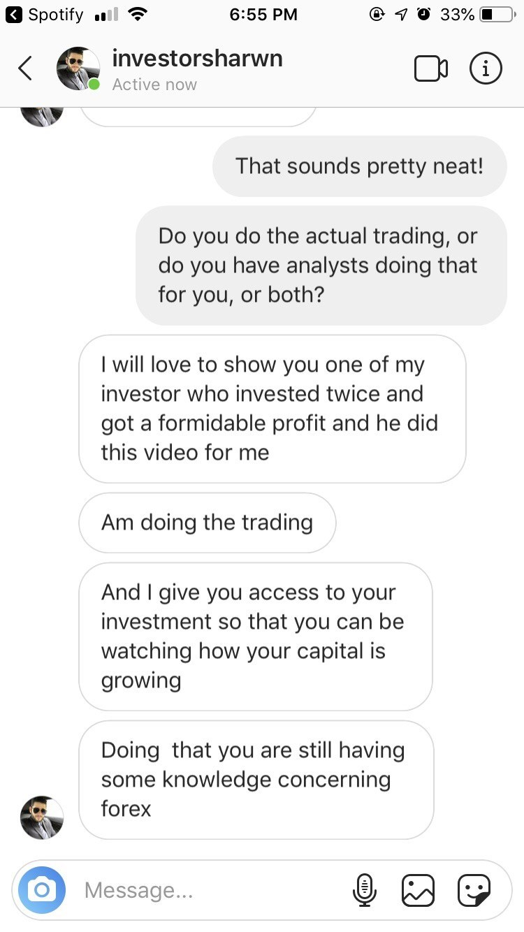 Text - Spotify ll 6:55 PM O 7O 33% investorsharwn i Active now That sounds pretty neat! Do you do the actual trading, do you have analysts doing that for you, or both? or I will love to show you one of my investor who invested twice and got a formidable profit and he did this video for me Am doing the trading And I give you access to your investment so that you can be watching how your capital is growing Doing that you are still having knowledge concerning some forex Message... (.S) (O