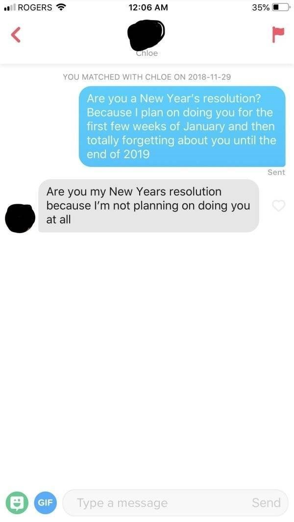 Text - lROGERS 12:06 AM 35% Chloe YOU MATCHED WITH CHLOE ON 2018-11-29 Are you a New Year's resolution? Because I plan on doing you for the first few weeks of January and then totally forgetting about you until the end of 2019 Sent Are you my New Years resolution because l'm not planning doing you on at all GIF Send Type a message L