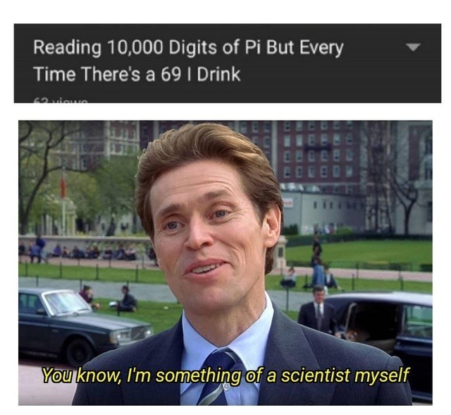 meme - Text - Reading 10,000 Digits of Pi But Every Time There's a 69 I Drink You know, I'm something of a scientist myself