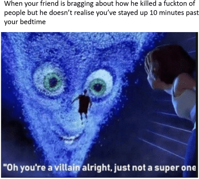 """meme - Text - When your friend is bragging about how he killed a fuckton of people but he doesn't realise you've stayed up 10 minutes past your bedtime """"Oh you're a villain alright, just not a super one"""