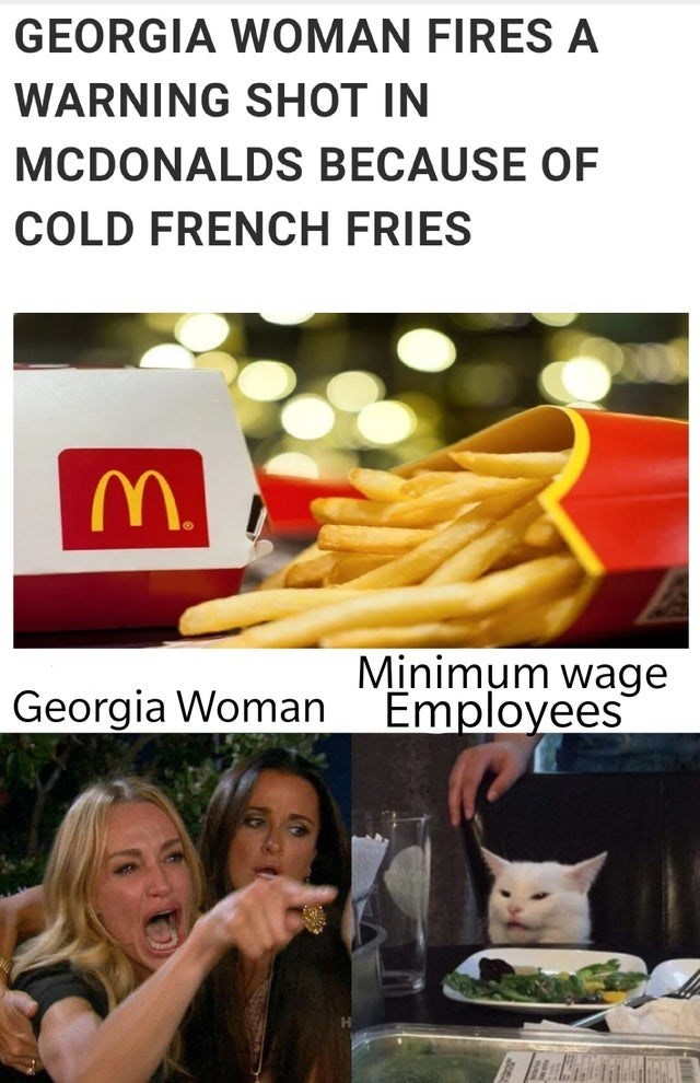 meme - Junk food - GEORGIA WOMAN FIRES A WARNING SHOT IN MCDONALDS BECAUSE OF COLD FRENCH FRIES Minimum wage Employees Georgia Woman
