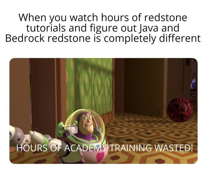 Text - When you watch hours of redstone tutorials and figure out Java and Bedrock redstone is completely different HOURS OF ACADEM TRAINING WASTED!