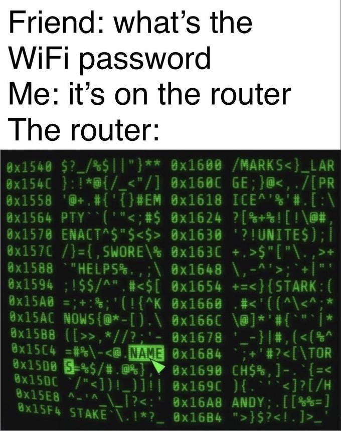 """Text - Friend: what's the WiFi password Me: it's on the router The router: 8x1540 $? / %$11""""}** 8x1600 /MARKS<}_LAR 8X154C /_< """"/] 8x1680 GE; }, . /[ PR 8x1558 '{} #EM 8x1618 ICEA'#.[:\ 8x1564 PTY(' """"<; #$ 8x1624 ? [ \@#, 8x1570 ENACTA$""""$<$> 8x1630 '? ! UNITE$) ; I 8x157C/={,SWORE\% x1630 +. >$"""" [ """"\. ,> 8x1588""""HELP5%., ; 8x1648 \,-'>; """"+