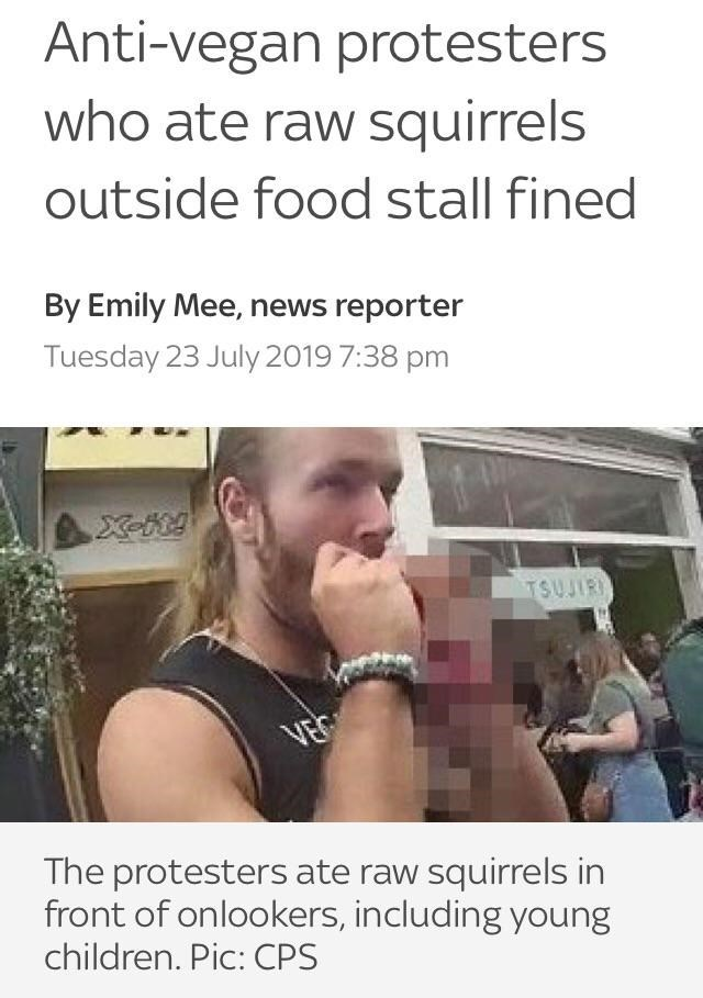 Text - Anti-vegan protesters who ate raw squirrels outside food stall fined By Emily Mee, news reporter Tuesday 23 July 2019 7:38 pm X-R! TSUJIRI VEC The protesters ate raw squirrels in front of onlookers, including young children. Pic: CPS