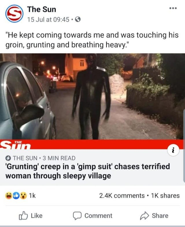 "News - The Sun 15 Jul at 09:45 ""He kept coming towards me and was touching his groin, grunting and breathing heavy."" Sun THE i THE SUN 3 MIN READ 'Grunting' creep in a 'gimp suit' chases terrified woman through sleepy village 1k 1K shares 2.4K comments Like Share Comment"