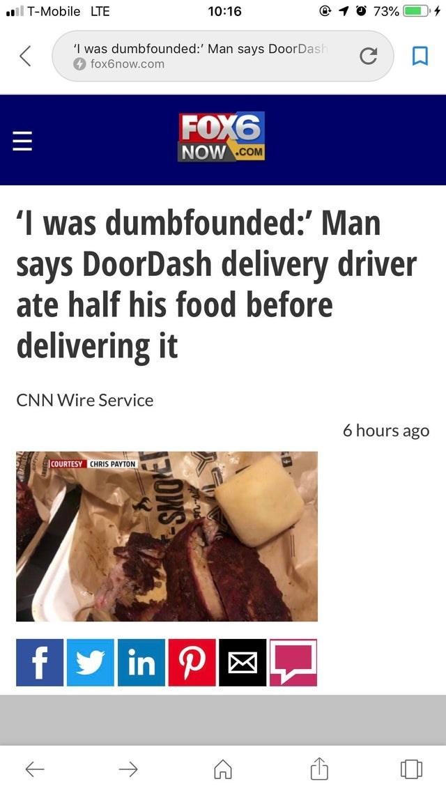 Font - T-Mobile LTE 10:16 73% 'I was dumbfounded:' Man says DoorDasl fox6now.com FOX6 NOW .cOM I was dumbfounded:' Man says DoorDash delivery driver ate half his food before delivering it CNN Wire Service 6 hours ago COURTESY CHRIS PAYTON f in P III