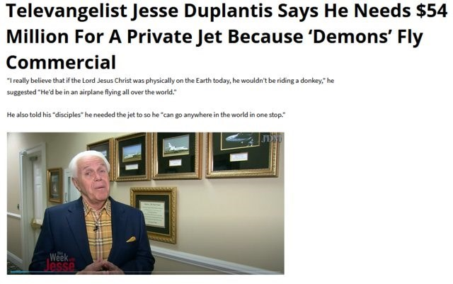 """Text - Televangelist Jesse Duplantis Says He Needs $54 Million For A Private Jet Because 'Demons' Fly Commercial """"Ireally believe that if the Lord Jesus Christ was physically on the Earth today, he wouldn't be riding a donkey,"""" he suggested """"He'd be in an airplane flying ll over the world He also told his """"disciples"""" he needed the jet to so he """"can go anywhere in the world in one stop."""" Week Jesse"""