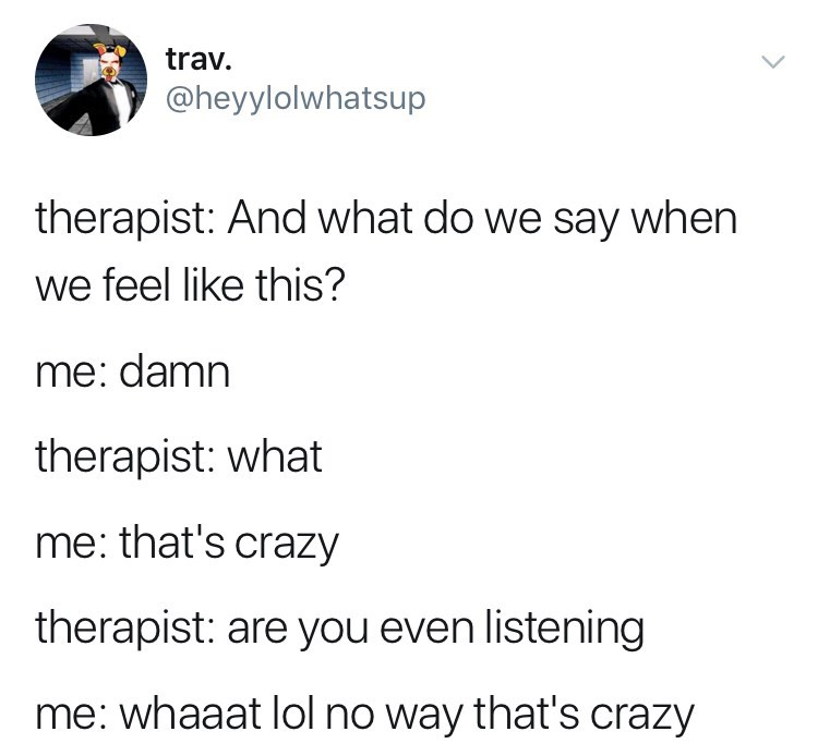 Text - trav. @heyylolwhatsup therapist: And what do we say when we feel like this? me: damn therapist: what me: that's crazy therapist: are you even listening me: whaaat lol no way that's crazy