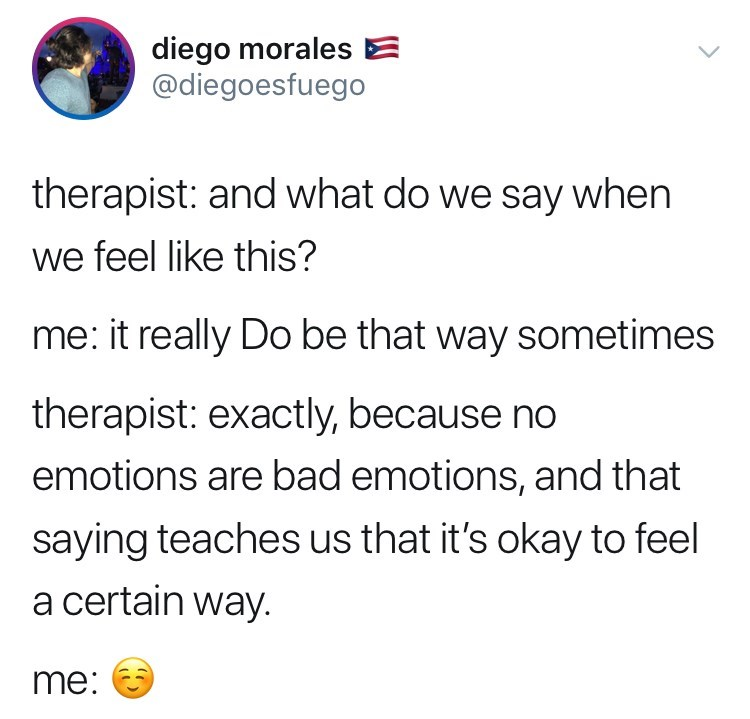 Text - diego morales @diegoesfuego therapist: and what do we say when we feel like this? me: it really Do be that way sometimes therapist: exactly, because no emotions are bad emotions, and that saying teaches us that it's okay to feel a certain way. me: