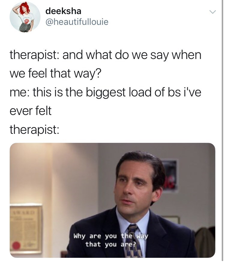 Text - deeksha @heautifullouie therapist: and what do we say when we feel that way? me: this is the biggest load of bs i've ever felt therapist: Why are you the way that you are?