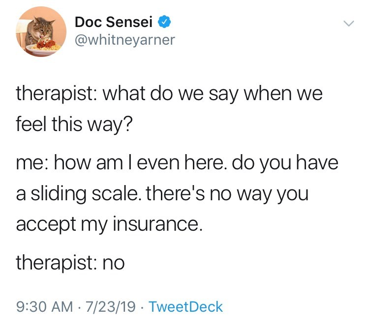 Text - Doc Sensei @whitneyarner therapist: what do we say when we feel this way? me: how am l even here. do you have a sliding scale. there's no way you accept my insurance. therapist: no 9:30 AM 7/23/19 TweetDeck