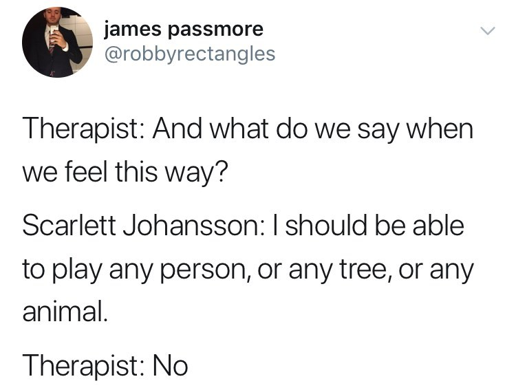 Text - james passmore @robbyrectangles Therapist: And what do we say when we feel this way? Scarlett Johansson: I should be able to play any person, or any tree, or any animal. Therapist: No