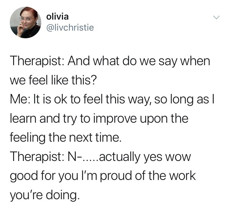 Text - olivia @livchristie Therapist: And what do we say when we feel like this? Me: It is ok to feel this way, so long as I learn and try to improve upon the feeling the next time. Therapist: N-....actually yes wow good for you I'm proud of the work you're doing.