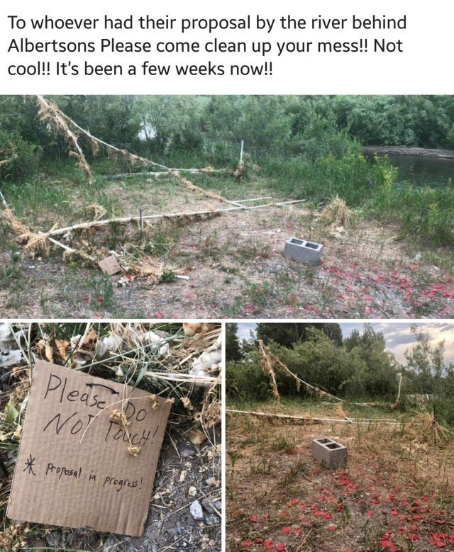Soil - To whoever had their proposal by the river behind Albertsons Please come clean up your mess!! Not cool!! It's been a few weeks now!! Pleaseo Proposal Prognes