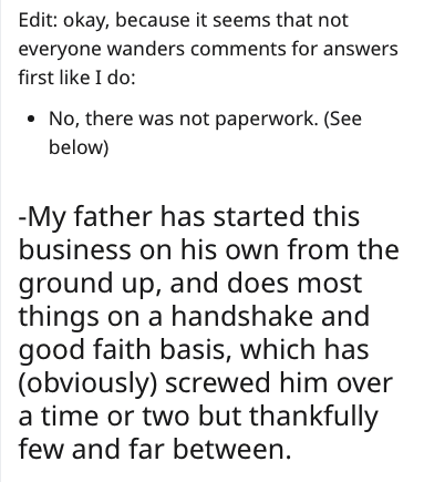 Text - Edit: okay, because it seems that not everyone wanders comments for answers first like I do: No, there was not paperwork. (See below) -My father has started this business on his own from the ground up, and does most things on a handshake and good faith basis, which has (obviously) screwed him over a time or two but thankfully few and far between.