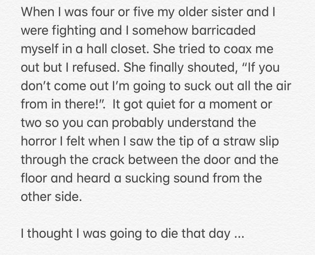 """Text - When I was four or five my older sister and were fighting and I somehow barricaded myself in a hall closet. She tried to coax me out but I refused. She finally shouted, """"If you don't come out l'm going to suck out all the air from in there!"""". It got quiet for a moment or two so you can probably understand the horror I felt when I saw the tip of a straw slip through the crack between the door and the floor and heard a sucking sound from the other side. I thought I was going to die that day"""