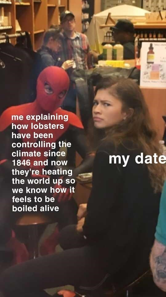 "Meme - ""Me explaining how lobsters have been controlling the climate since 1846 and now my date they're heating the world up so we know how it feels to be boiled alive; my date"""