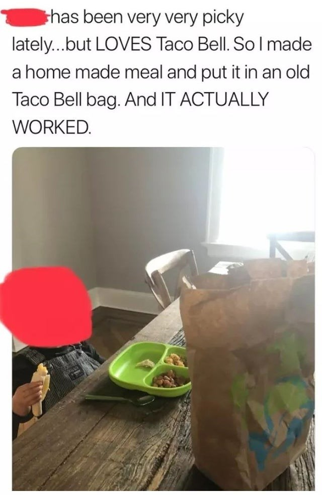 Food - thas been very very picky lately...but LOVES Taco Bell. So l made a home made meal and put it in an old Taco Bell bag. And IT ACTUALLY WORKED.
