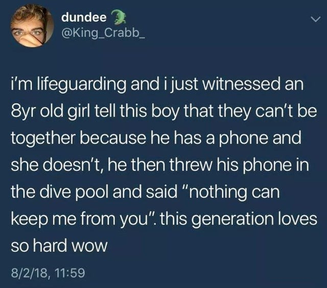 """Text - dundee @King_Crabb i'm lifeguarding and i just witnessed an 8yr old girl tell this boy that they can't be together because he has a phone and she doesn't, he then threw his phone in the dive pool and said """"nothing can keep me from you"""". this generation loves so hard wow 8/2/18, 11:59"""
