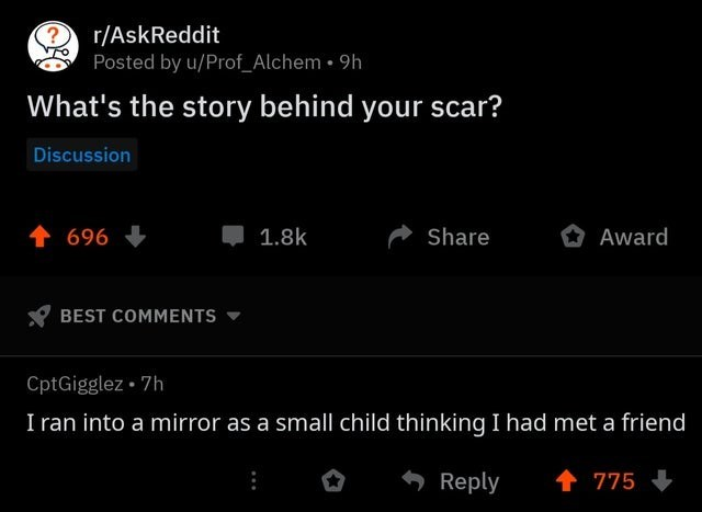 Text - ? r/AskReddit Posted by u/Prof_Alchem 9h What's the story behind your scar? Discussion t696 1.8k Share Award BEST COMMENTS CptGigglez 7h I ran into a mirror as a small child thinking I had met a friend 775 Reply