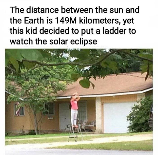 Adaptation - The distance between the sun and the Earth is 149M kilometers, yet this kid decided to put a ladder to watch the solar eclipse