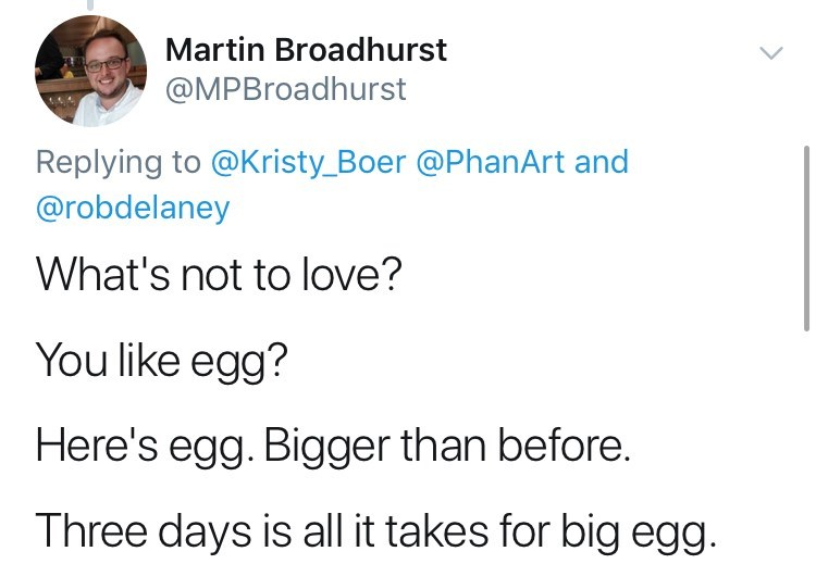 Text - Martin Broadhurst @MPBroadhurst Replying to @Kristy_Boer @PhanArt and @robdelaney What's not to love? You like egg? Here's egg. Bigger than before. Three days is all it takes for big egg.