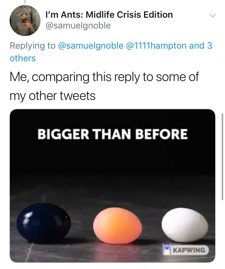 Games - I'm Ants: Midlife Crisis Edition @samuelgnoble Replying to @samuelgnoble @1111 hampton and 3 others Me, comparing this reply to some of my other tweets BIGGER THAN BEFORE KAPWING