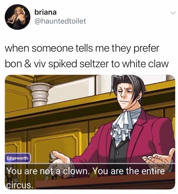 Cartoon - briana @hauntedtoilet when someone tells me they prefer bon & viv spiked seltzer to white claw Edgeworth You are not a clown. You are the entire circus