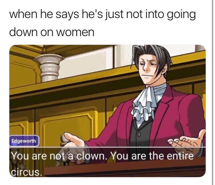 Cartoon - when he says he's just not into going down on women D Edgeworth |You are not a clown. You are the entire circus.
