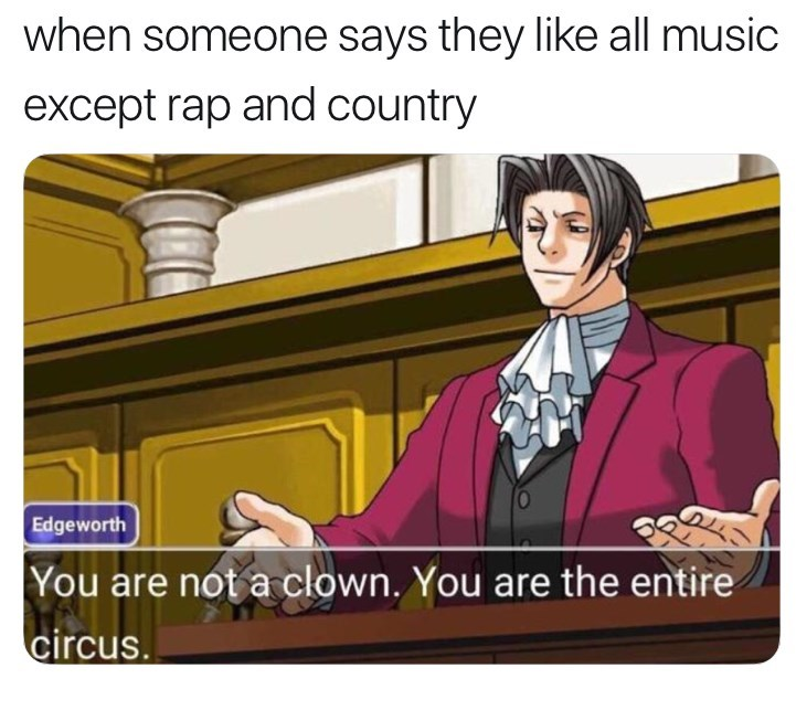 Cartoon - when someone says they like all music except rap and country |Edgeworth |You are not a clown. You are the entire circus.