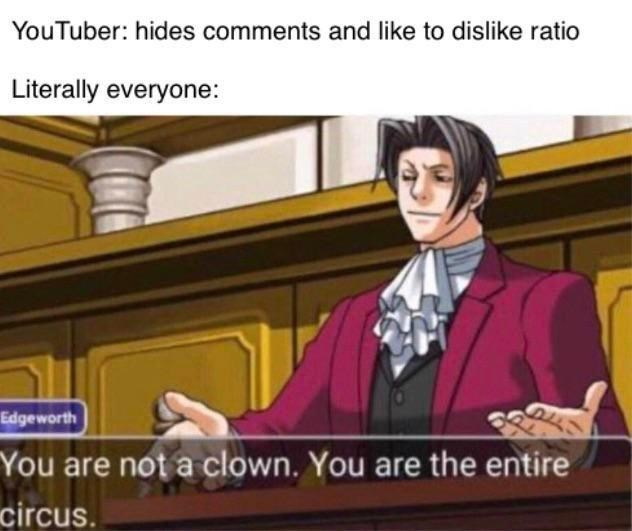 Cartoon - YouTuber: hides comments and like to dislike ratio Literally everyone: Edgeworth You are not a clown. You are the entire circus.