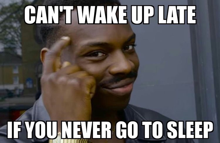Internet meme - CAN'T WAKE UP LATE IF YOU NEVER GO TO SLEEP