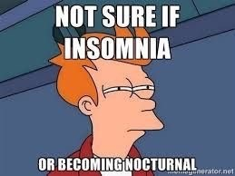 "Meme - ""NOT SURE IF INSOMNIA OR BECOMING NOCTURNAL"""