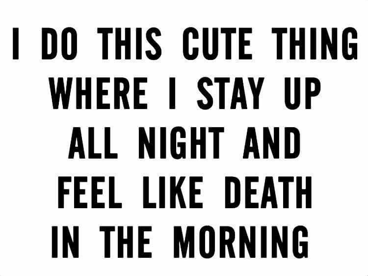 Text - I DO THIS CUTE THING WHERE I STAY UP ALL NIGHT AND FEEL LIKE DEATH IN THE MORNING
