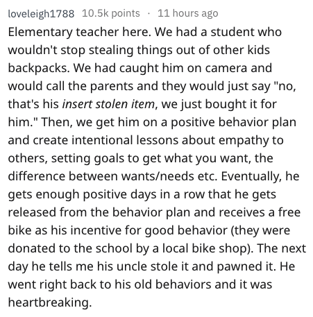 """Text - loveleigh1788 10.5k points 11 hours ago Elementary teacher here. We had a student who wouldn't stop stealing things out of other kids backpacks. We had caught him on camera and would call the parents and they would just say """"no, that's his insert stolen item, we just bought it for him."""" Then, we get him on a positive behavior plan and create intentional lessons about empathy to others, setting goals to get what you want, the difference between wants/needs etc. Eventually, he gets enough p"""