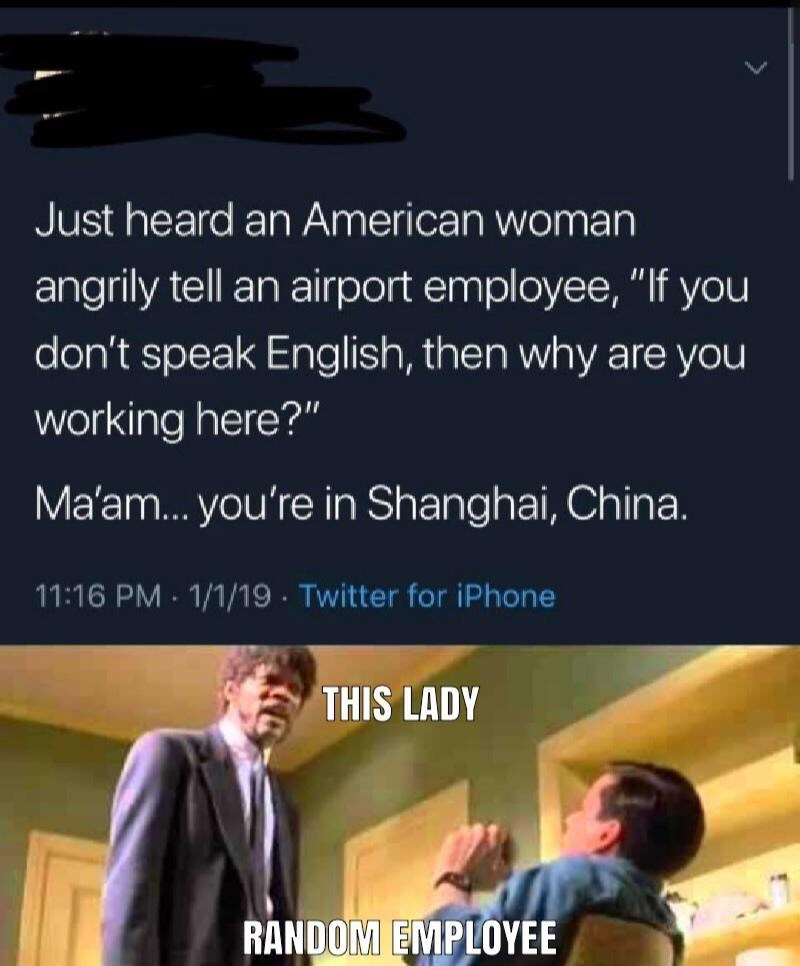 """Text - Just heard an American woman angrily tell an airport employee, """"If you don't speak English, then why are you working here?"""" Ma'am... you're in Shanghai, China. 11:16 PM 1/1/19 Twitter for iPhone THIS LADY RANDOM EMPLOYEE"""