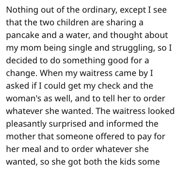 Text - Nothing out of the ordinary, except I see that the two children are sharing a pancake and a water, and thought about my mom being single and struggling, so I decided to do something good for a change. When my waitress came by I asked if I could get my check and the woman's as well, and to tell her to order whatever she wanted. The waitress looked pleasantly surprised and informed the mother that someone offered to pay for her meal and to order whatever she wanted, so she got both the kids
