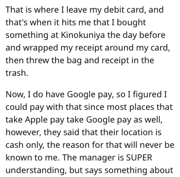Text - That is where I leave my debit card, and that's when it hits me that I bought something at Kinokuniya the day before and wrapped my receipt around my card, then threw the bag and receipt in the trash Now, I do have Google pay, so I figured I could pay with that since most places that take Apple pay take Google pay as well, however, they said that their location is cash only, the reason for that will never be known to me. The manager is SUPER understanding, but says something about