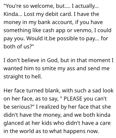 "Text - ""You're so welcome, but.... I actually... Kinda... Lost my debit card. I have the money in my bank account, if you have something like cash app or venmo, I could pay you. Would it.be possible to pay... for both of us?"" I don't believe in God, but in that moment I wanted him to smite my ass and send me straight to hell. Her face turned blank, with such a sad look on her face, as to say, "" PLEASE you can't be serious?"" I realized by her face that she didn't have the money, and we both kinda"
