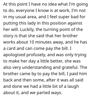 Text - At this point I have no idea what I'm going to do, everyone I know is at work, I'm not in my usual area, and I feel super bad for putting this lady in this position against her will. Luckily, the turning point of the story is that she said that her brother works about 10 minutes away, and he has a card and can come pay the bill. I apologised profusely, and was only trying to make her day a little better, she was also very understanding and grateful. The brother came by to pay the bill, I