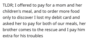 Text - TLDR; I offered to pay for a mom and her children's meal, and to order more food only to discover I lost my debit card and asked her to pay for both of our meals, her brother comes to the rescue and I pay him extra for his troubles