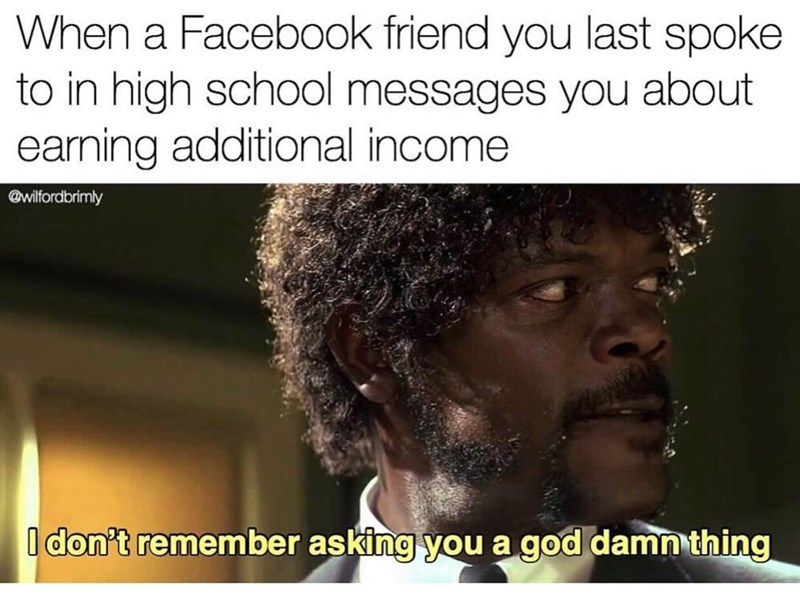 "Meme - ""When a Facebook friend you last spoke to in high school messages you about earning additional income; I don't remember asking you a god damn thing"""