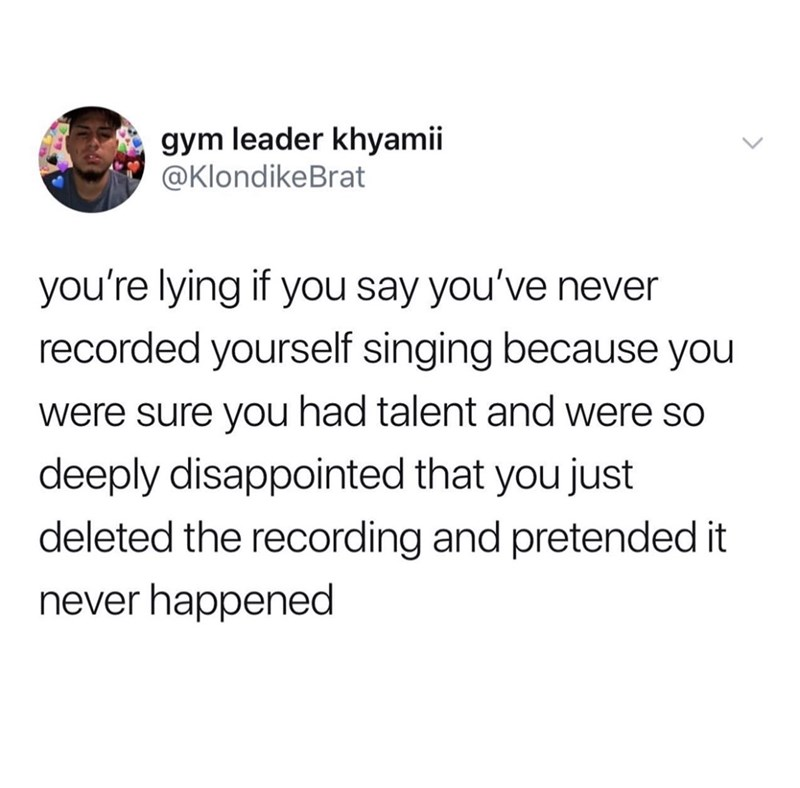 "Tweet - ""You're lying if you say you've never recorded yourself singing because you were sure you had talent and were so deeply disappointed that you just deleted the recording and pretended it never happened"""