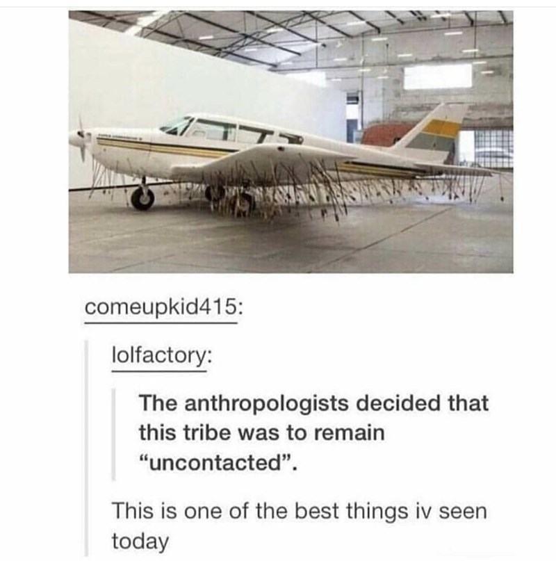 "Airplane - comeupkid415: lolfactory: The anthropologists decided that this tribe was to remain ""uncontacted"" This is one of the best things iv seen today"