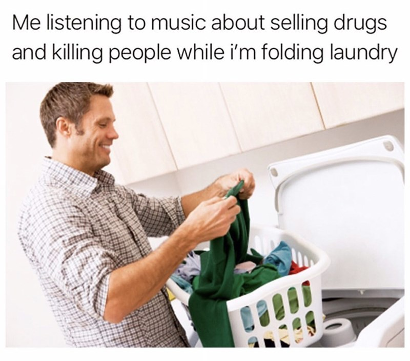 Cleaner - Me listening to music about selling drugs and killing people while i'm folding laundry