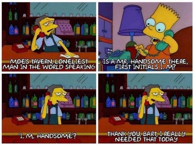 Animated cartoon - MOES TAVERN, LONELIEST MAN IN THE WORLD SPEAKING IS AMR HANDSOME THERE FIRST INITIALS i. M? THANK yOU BART, I REALLY NEEDED THAT TODAY T. M. HANDSOME?