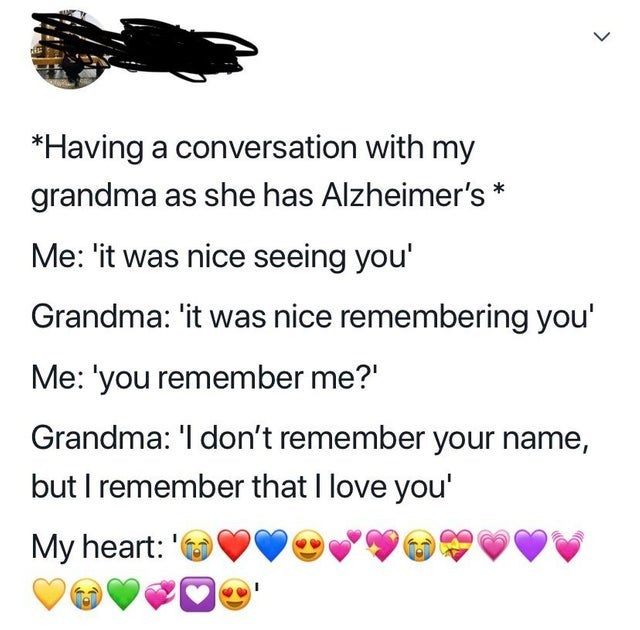 Text - *Having a conversation with my grandma as she has Alzheimer's* Me: 'it was nice seeing you' Grandma: 'it was nice remembering you Me: 'you remember me? Grandma: 'l don't remember your name, but I remember that I love you' My heart: