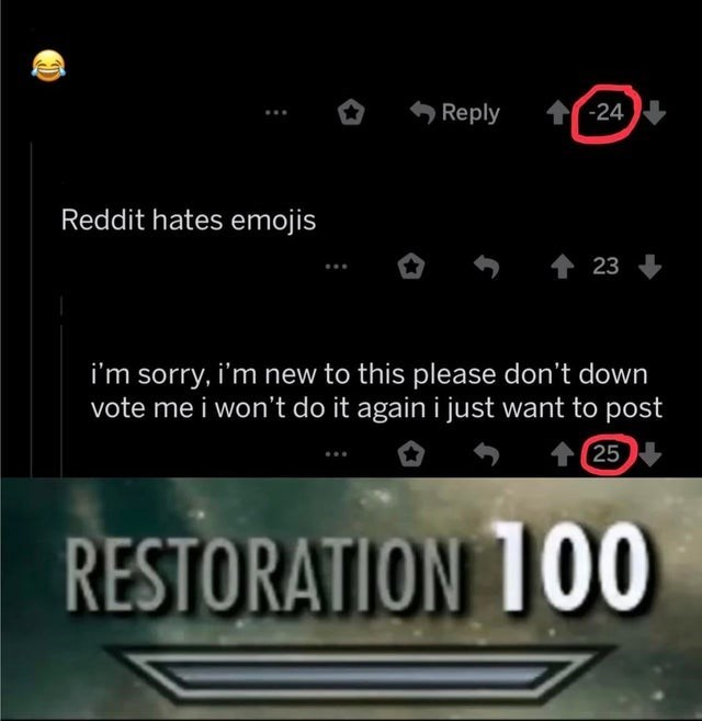 Text - t-24 Reply Reddit hates emojis t 23 i'm sorry, i'm new to this please don't down vote me i won't do it again i just want to post 25 RESTORATION 1OO0